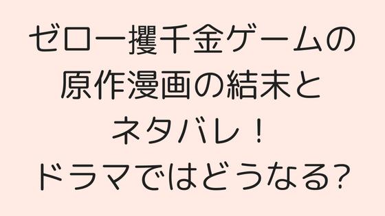 ゼロ一獲千金ゲームの原作漫画の結末とネタバレ!ドラマではどうなる?