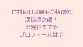仁村紗和は眉毛が特徴の演技派女優!出演ドラマやプロフィールは?