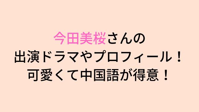今田美桜さんの 出演ドラマやプロフィール! 可愛くて中国語が得意! (1)-min