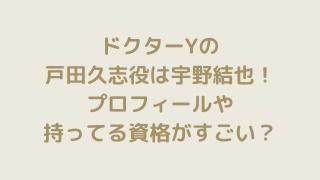 ドクターYの戸田久志役は宇野結也!プロフィールや持ってる資格がすごい?