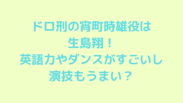ドロ刑の宵町時雄役は生島翔!英語力やダンスがすごいし演技もうまい?