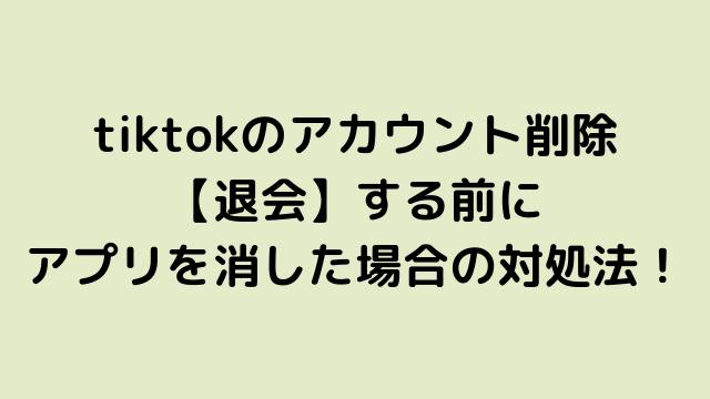 tiktokのアカウント削除 【退会】する前に アプリを消した場合の対処法