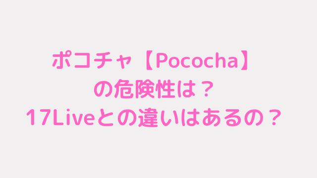 ポコチャ【Pococha】の危険性は?17Liveとの違いはあるの?