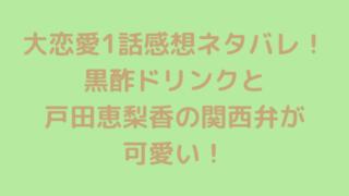 大恋愛1話感想ネタバレ!黒酢ドリンクと戸田恵梨香の関西弁が可愛い!