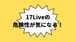 17Liveの危険性は?