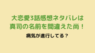 大恋愛3話感想ネタバレは真司の名前を間違えた尚!