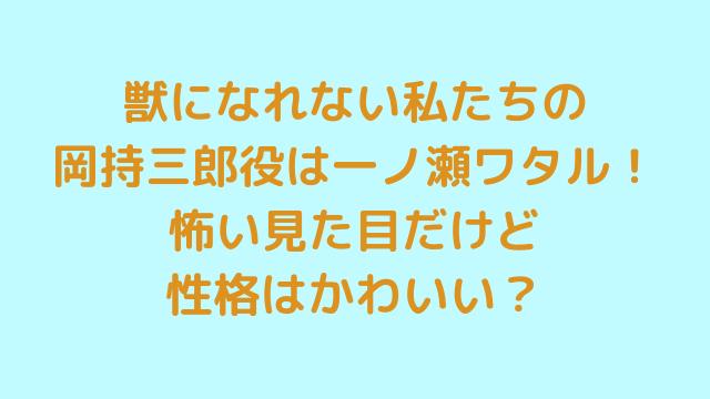獣になれない私たちの岡持三郎役は一ノ瀬ワタル!怖い見た目だけど性格はかわいい?