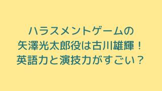 ハラスメントゲームの矢澤光太郎役は古川雄輝!英語力と演技力がすごい?