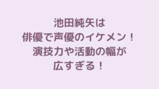 池田純矢は俳優で声優のイケメン!演技力や活動の幅が広すぎる!