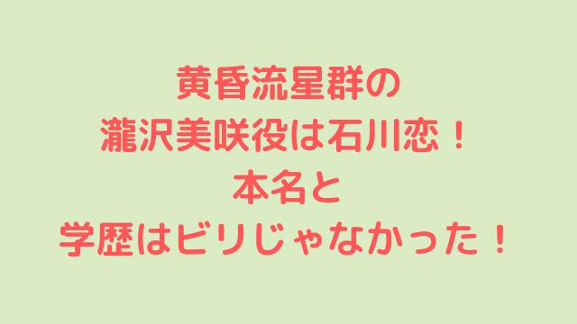 黄昏流星群の瀧沢美咲役は石川恋!本名と学歴はビリじゃなかった!