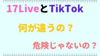 17LiveとTikTokは何が違う?危険性は?