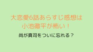 大恋愛6話あらすじ感想は小池徹平が怖い!-min