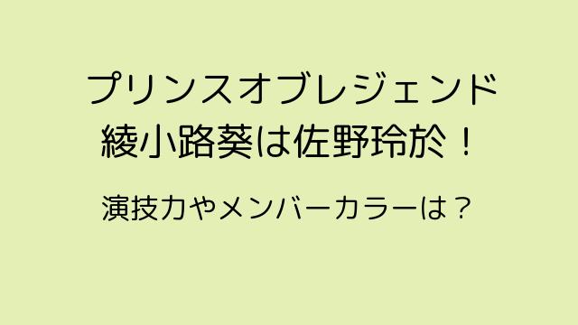 プリンスオブレジェンド綾小路葵は佐野玲於!演技力やメンバーカラーは?-min
