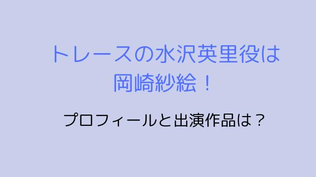 トレースの水沢英里役は 岡崎紗絵!-min