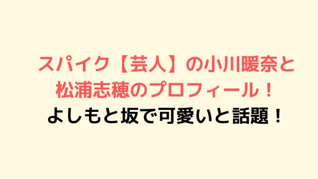 スパイク【芸人】の小川暖奈と松浦志穂のプロフィール! よしもと坂で可愛いと話題!-min