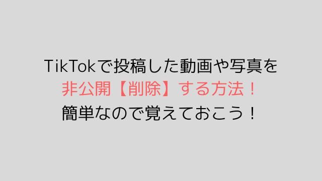 TikTokで投稿した動画や写真を非公開削除する方法!