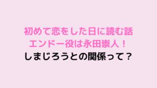 初めて恋をした日に読む話 エンドー役は永田崇人! しまじろうとの関係って?-min
