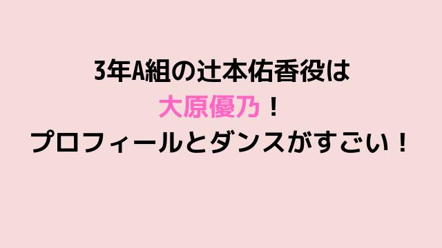 3年A組の辻本佑香役は 大原優乃! プロフィールとダンスがすごい!-min
