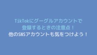 TikTokにグーグルアカウントで 登録するときの注意点! 他のSNSアカウントも気をつけよう!