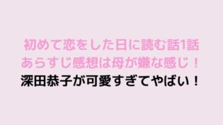 初めて恋をした日に読む話1話あらすじ感想は母が嫌な感じ!深田恭子が可愛すぎてやばい!