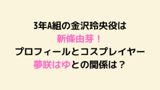 3年A組の金沢玲央役は 新條由芽! プロフィールとコスプレイヤー夢咲はゆとの関係は?-min