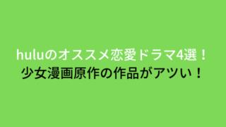 huluのオススメ恋愛ドラマ4丁目選!少女漫画原作の作品がアツい!-min