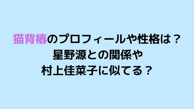 刑事ゼロの背川葉奈役は猫背椿!星野源との関係や村上佳菜子に似てる?