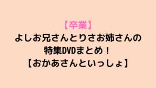 【卒業】 よしお兄さんとりさお姉さんの 特集DVDまとめ! 【おかあさんといっしょ】-min