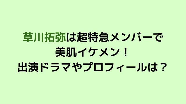 草川拓弥は超特急メンバーで 美肌イケメン! 出演ドラマやプロフィールは?