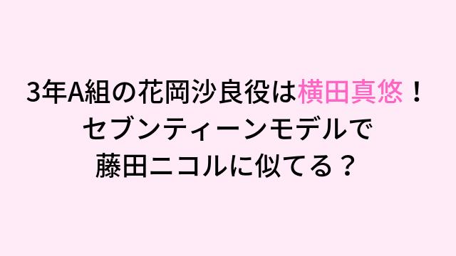 3年A組の花岡沙良役は横田真悠!セブンティーンモデルで 藤田ニコルに似てる?-min