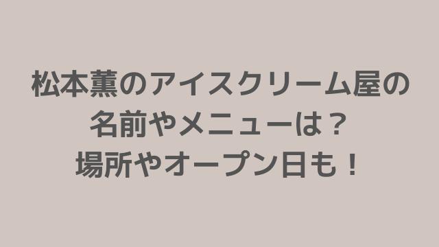 松本薫のアイスクリーム屋の名前やメニューは? 場所やオープン日も!-min