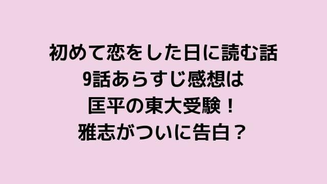 初めて恋をした日に読む話9話あらすじ感想は匡平の東大受験!雅志がついに告白!?