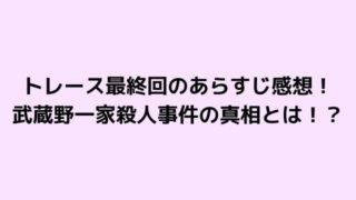 トレース最終回のあらすじ感想!武蔵野一家殺人事件の真相とは!?