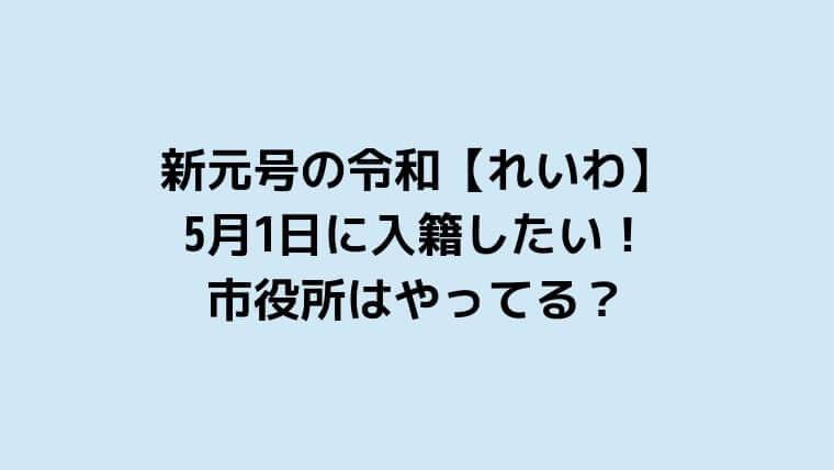 新元号の令和【れいわ】が始まる日に入籍したい!市役所はやってる?