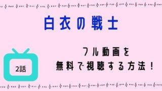 白衣の戦士2話の動画を無料で視聴する方法!