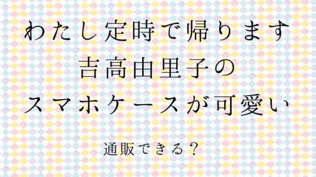 わたし定時で帰ります 吉高由里子のスマホケースは 通販できる?