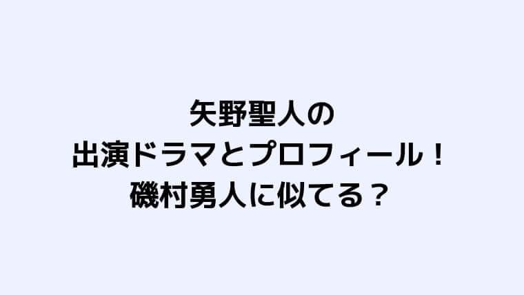 矢野聖人の出演ドラマやプロフィールと磯村勇人に似てる?