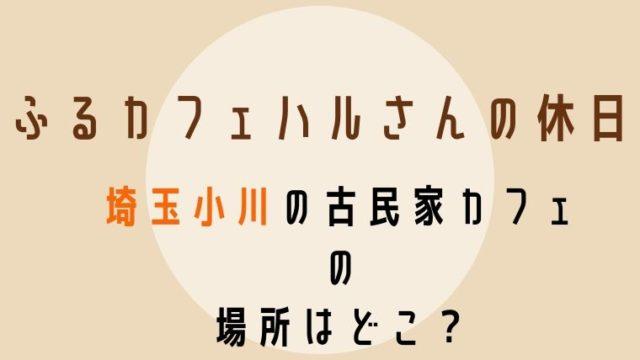 ふるカフェハルさんの休日埼玉小川のカフェの場所はどこ?