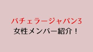 バチェラージャパン3 女性メンバー紹介!
